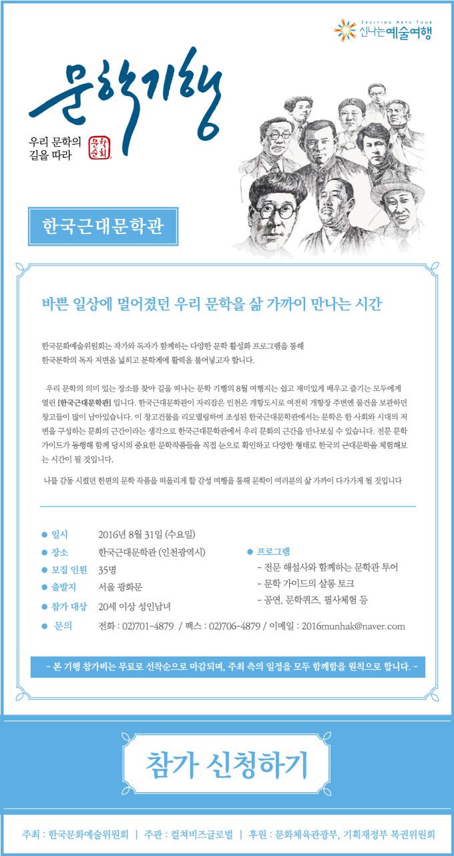 문학기행 - 한국근대문학관  바쁜 일상에 멀어졌던 우리 문학을 삶 가까이 만나는 시간  한국문화예술위원회는 작가와 독자가 함께하는 다양한 문학 활성화 프로그램을 통해 한국문학의 독자 저변을 넓히고 문학계에 활력을 불어넣고자 합니다.  우리 문학의 의미 있는 장소를 찾아 길을 떠나는 8월 여행지는 쉽고 재미있게 배우고 즐기는 모두에게 열린 [한국근대문학관]입니다. 한국근대문학관이 자리잡은 인천은 개항도시로 여전히 개항장 주변엔 물건을 보관하던 창고들이 많이 남아있습니다. 이 창고건물을 리모델링하여 조성된 한국근대문학관에서는 문학은 한 사회와 시대의 저변을 구성하는 문학의 근간이라는 생각으로 한국근대문학관에서 우리 문학의 근간을 만나보실 수 있습니다. 전문 문학 가이드가 동행해 함께 당시의 중요한 문학작품들을 직접 눈으로 확인하고 다양한 형태로 한국의 근대문학을 체험해보는 시간이 될 것입니다.  나를 감동 시켰던 한편의 문학 작품을 떠올리게 할 감성 여행을 통해 문학이 여려분의 삶 가까이 다가가게 될 것입니다.  · 일시 : 2016년 8월 31일 (수요일) · 장소 : 한국근대문학관(인천광역시) · 모집 인원 : 35명 · 출발지 : 20세 이상 성인남녀 · 프로그램  - 전문 해설사와 함께하는 문학관 투어  - 문학 가이드의 샬롱 토크  - 공연, 문학퀴즈, 필사체험 등 · 문의 : 전화 : 02)701-4879 / 팩스 : 02)706-4879 / 이메일 : 2016munhak@naver.com  - 본 기행 참가비는 무료로 선착순으로 마감되며, 주최 측의 일정을 모두 함께함을 원칙으로 합니다. -